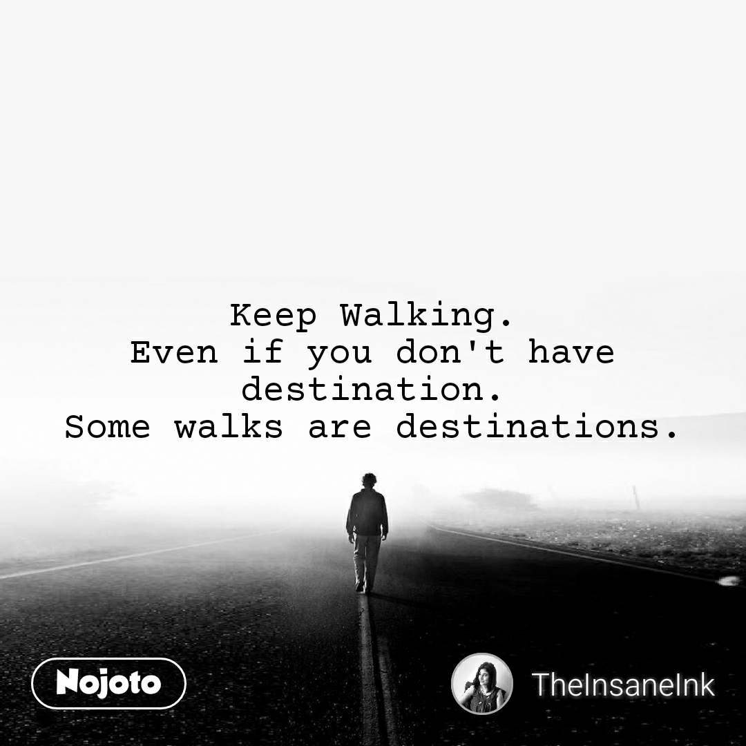 Keep Walking. Even if you don't have destination. Some walks are destinations.