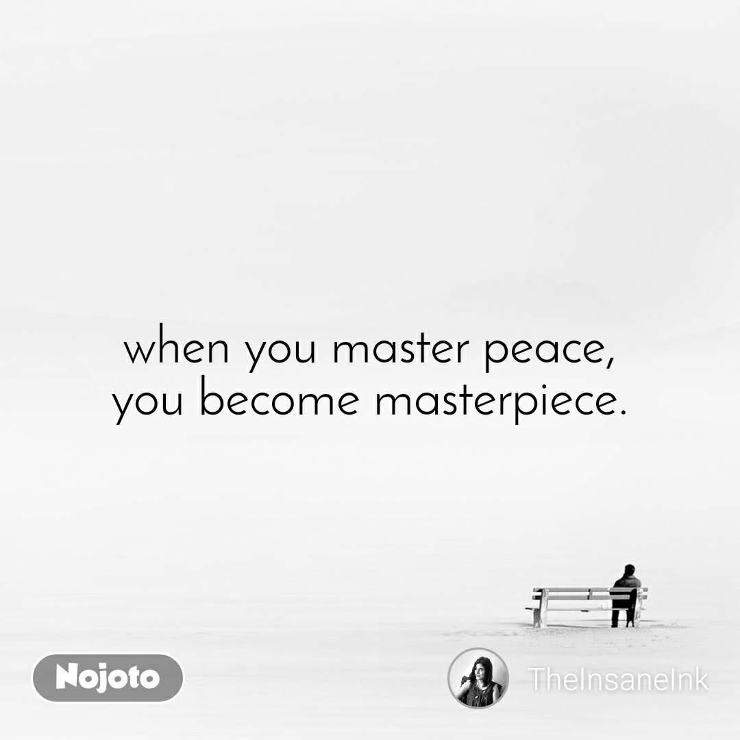 when you master peace, you become masterpiece.
