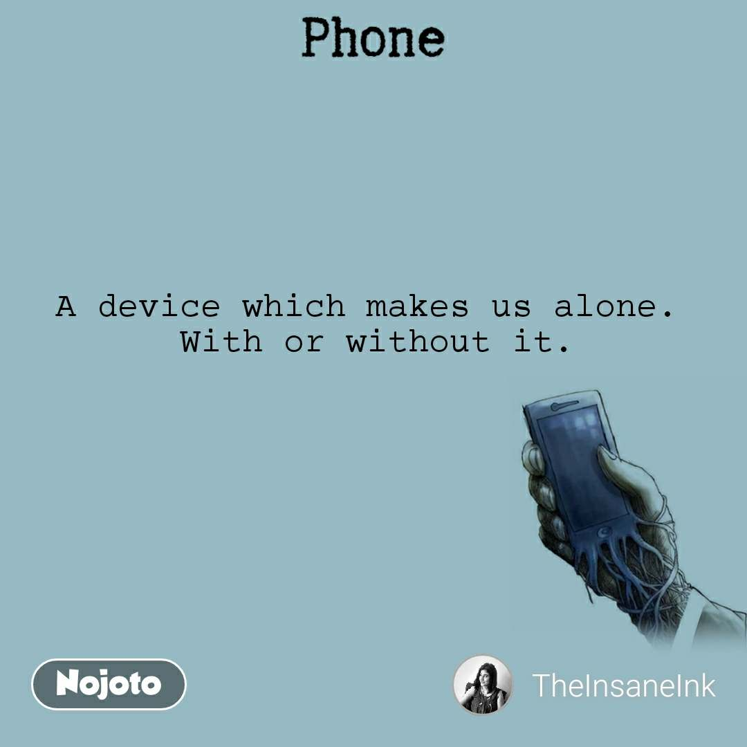 Phone A device which makes us alone.  With or without it.