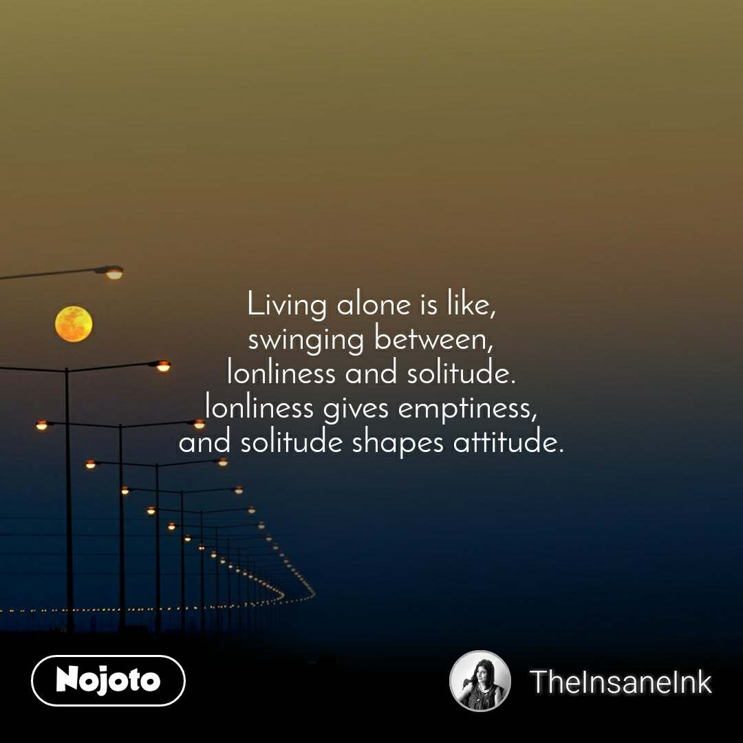 Living alone is like, swinging between, lonliness and solitude. lonliness gives emptiness, and solitude shapes attitude.