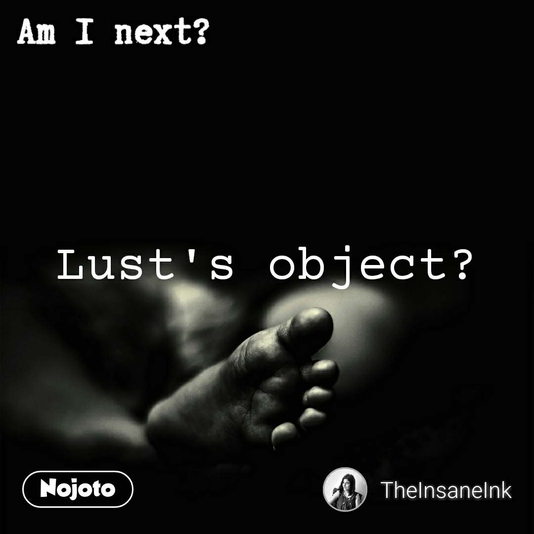 Am I next? Lust's object?