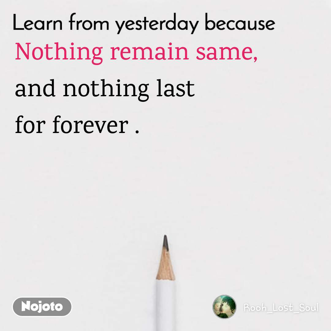 Learn from yesterday because Nothing remain same,  and nothing last  for forever .
