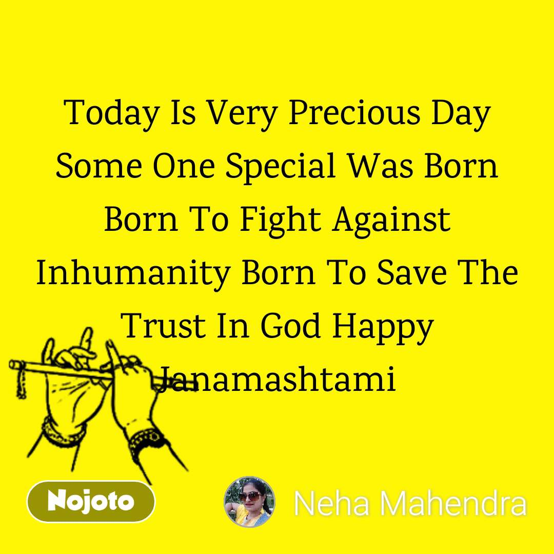 Today Is Very Precious Day Some One Special Was Born Born To Fight Against Inhumanity Born To Save The Trust In God Happy Janamashtami