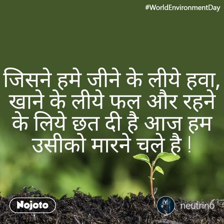 #WorldEnvironmentDay जिसने हमे जीने के लीये हवा, खाने के लीये फल और रहने के लिये छत दी है आज हम उसीको मारने चले है !