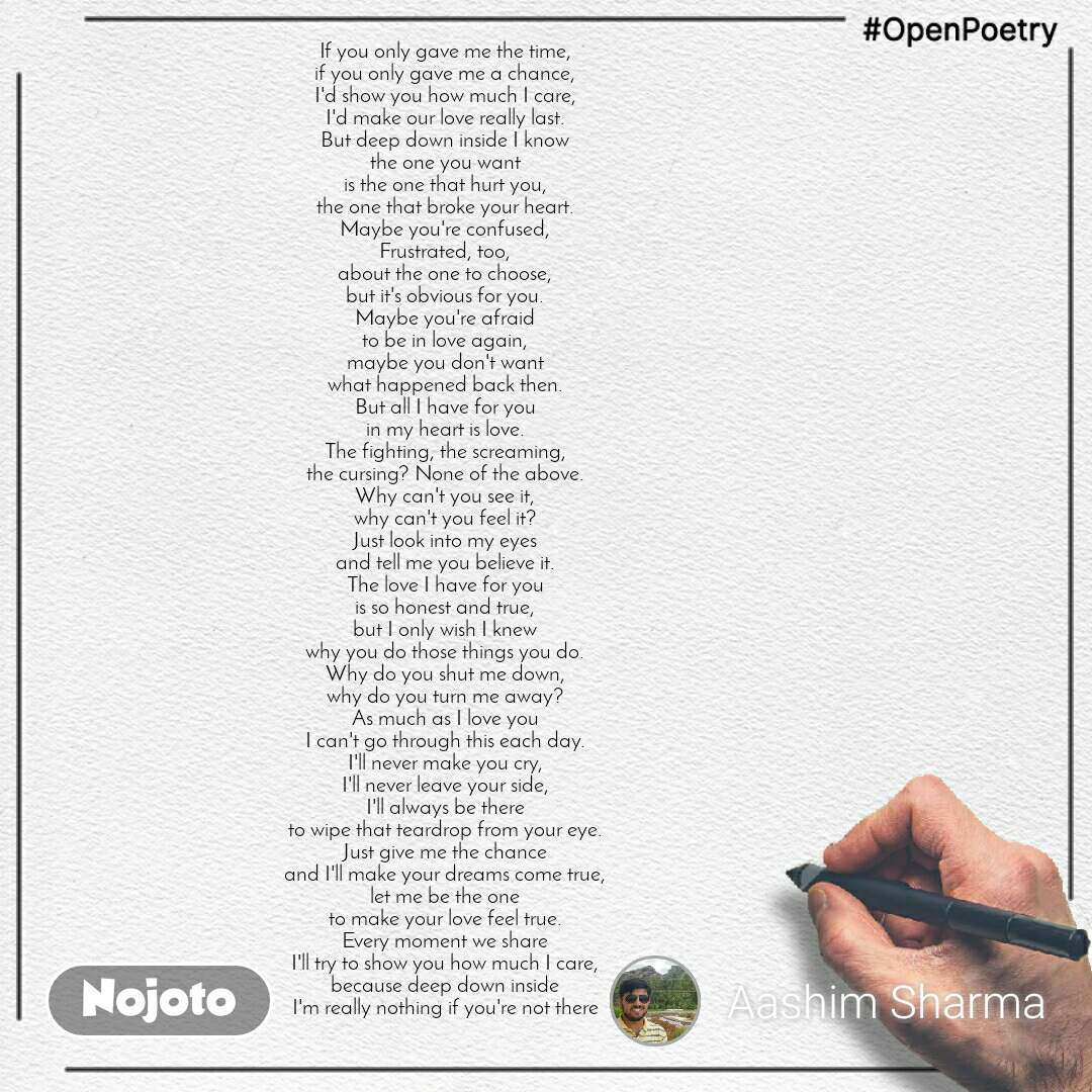 #OpenPoetry If you only gave me the time, if you only gave me a chance, I'd show you how much I care, I'd make our love really last. But deep down inside I know the one you want is the one that hurt you, the one that broke your heart. Maybe you're confused, Frustrated, too, about the one to choose, but it's obvious for you. Maybe you're afraid to be in love again, maybe you don't want what happened back then. But all I have for you in my heart is love. The fighting, the screaming, the cursing? None of the above. Why can't you see it, why can't you feel it? Just look into my eyes and tell me you believe it. The love I have for you is so honest and true, but I only wish I knew why you do those things you do. Why do you shut me down, why do you turn me away? As much as I love you I can't go through this each day. I'll never make you cry, I'll never leave your side, I'll always be there to wipe that teardrop from your eye. Just give me the chance and I'll make your dreams come true, let me be the one to make your love feel true. Every moment we share I'll try to show you how much I care, because deep down inside I'm really nothing if you're not there