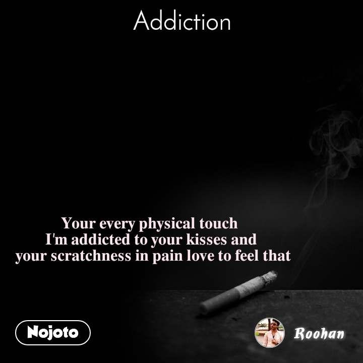 Addiction 𝐘𝐨𝐮𝐫 𝐞𝐯𝐞𝐫𝐲 𝐩𝐡𝐲𝐬𝐢𝐜𝐚𝐥 𝐭𝐨𝐮𝐜𝐡  𝐈'𝐦 𝐚𝐝𝐝𝐢𝐜𝐭𝐞𝐝 𝐭𝐨 𝐲𝐨𝐮𝐫 𝐤𝐢𝐬𝐬𝐞𝐬 𝐚𝐧𝐝  𝐲𝐨𝐮𝐫 𝐬𝐜𝐫𝐚𝐭𝐜𝐡𝐧𝐞𝐬𝐬 𝐢𝐧 𝐩𝐚𝐢𝐧 𝐥𝐨𝐯𝐞 𝐭𝐨 𝐟𝐞𝐞𝐥 𝐭𝐡𝐚𝐭