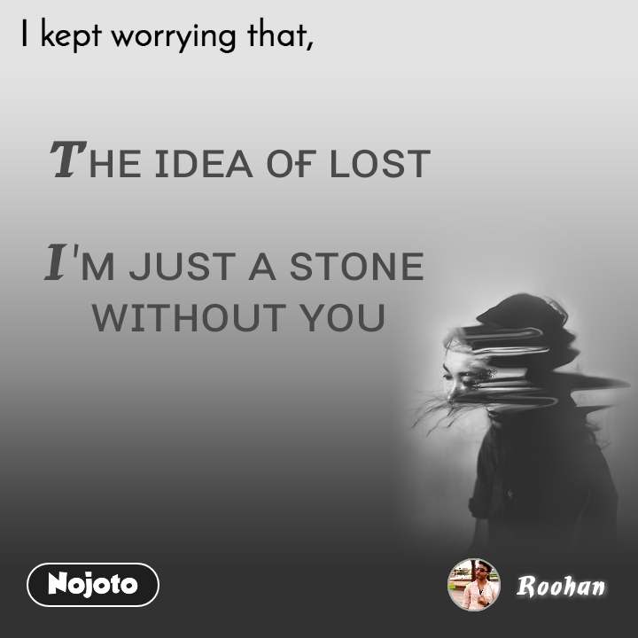 I kept worrying that Tʜᴇ ɪᴅᴇᴀ ᴏғ ʟᴏꜱᴛ  I'ᴍ ᴊᴜꜱᴛ ᴀ ꜱᴛᴏɴᴇ  ᴡɪᴛʜᴏᴜᴛ ʏᴏᴜ