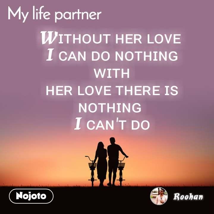 My Life Partner Wɪᴛʜᴏᴜᴛ ʜᴇʀ ʟᴏᴠᴇ  I ᴄᴀɴ ᴅᴏ ɴᴏᴛʜɪɴɢ  ᴡɪᴛʜ  ʜᴇʀ ʟᴏᴠᴇ ᴛʜᴇʀᴇ ɪꜱ ɴᴏᴛʜɪɴɢ  I ᴄᴀɴ'ᴛ ᴅᴏ