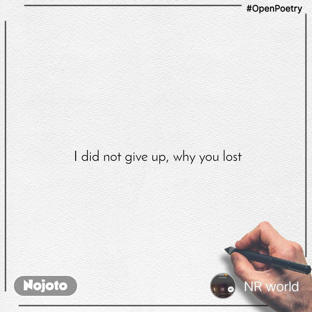 #OpenPoetry  I did not give up, why you lost