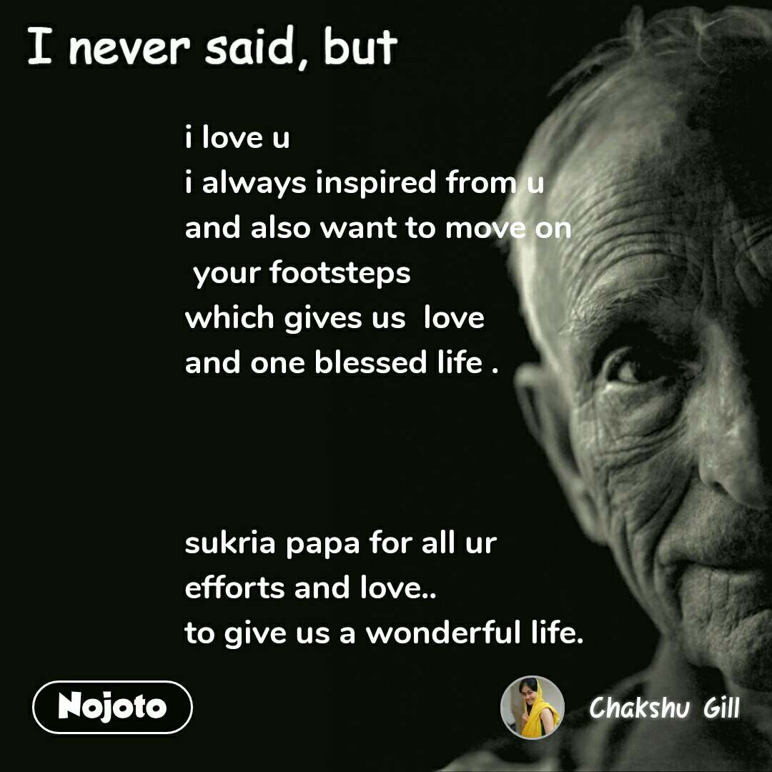 I never said, but i love u  i always inspired from u and also want to move on  your footsteps which gives us  love  and one blessed life .    sukria papa for all ur  efforts and love.. to give us a wonderful life.