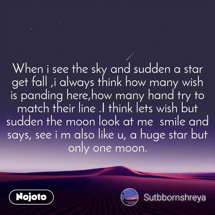 When i see the sky and sudden a star get fall ,i always think how many wish is panding here,how many hand try to match their line .I think lets wish but sudden the moon look at me  smile and says, see i m also like u, a huge star but only one moon.