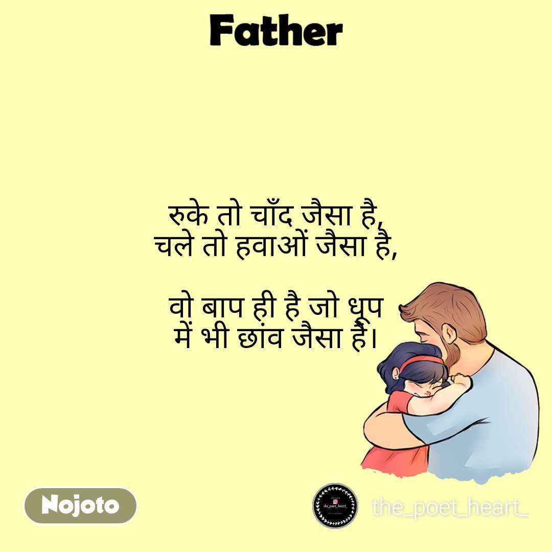 Father रुके तो चाँद जैसा है, चले तो हवाओं जैसा है,  वो बाप ही है जो धूप में भी छांव जैसा है।