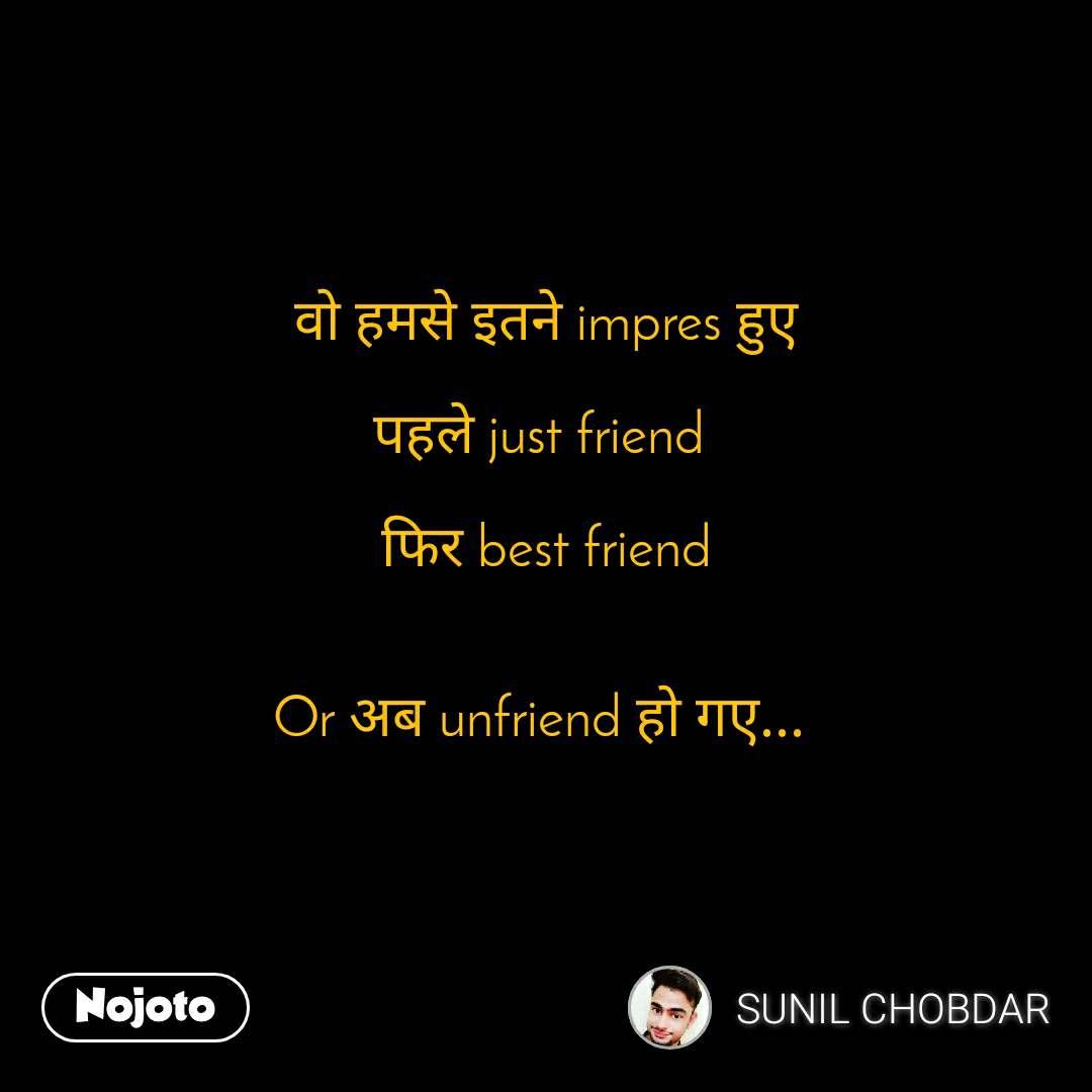वो हमसे इतने impres हुए  पहले just friend   फिर best friend   Or अब unfriend हो गए...