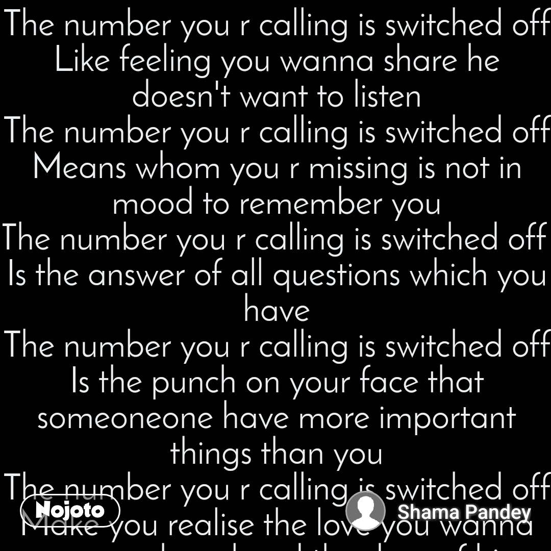 The number you r calling is switched off Like feeling you wanna share he doesn't want to listen The number you r calling is switched off Means whom you r missing is not in mood to remember you The number you r calling is switched off  Is the answer of all questions which you have The number you r calling is switched off Is the punch on your face that someoneone have more important things than you The number you r calling is switched off Make you realise the love you wanna pour on has closed the door of his heart for you The number you r calling is switched off  Is the person whom you have given your heart has no place for you in his life Finally the number you r calling is permanently switched off