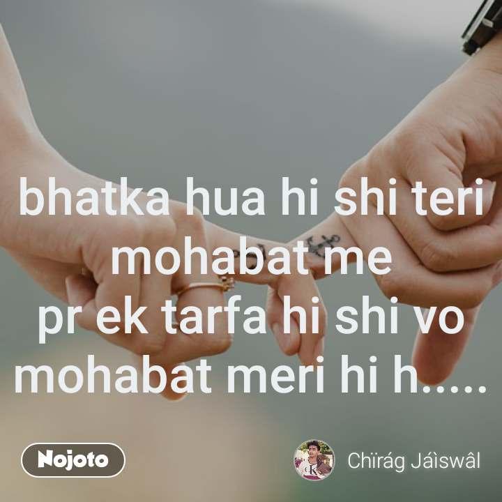 bhatka hua hi shi teri mohabat me pr ek tarfa hi shi vo mohabat meri hi h.....