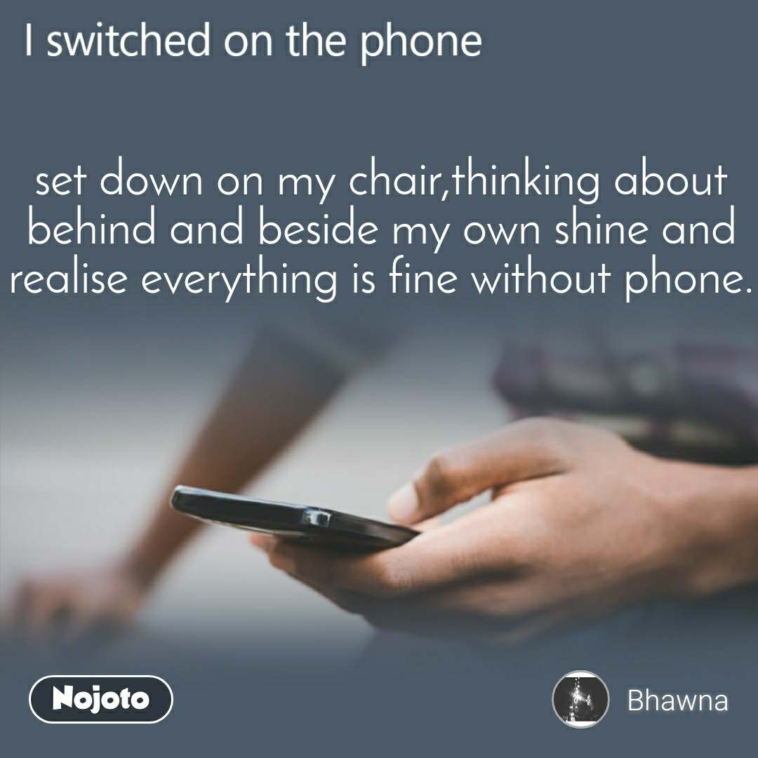 I switched on the phone  set down on my chair,thinking about behind and beside my own shine and realise everything is fine without phone.