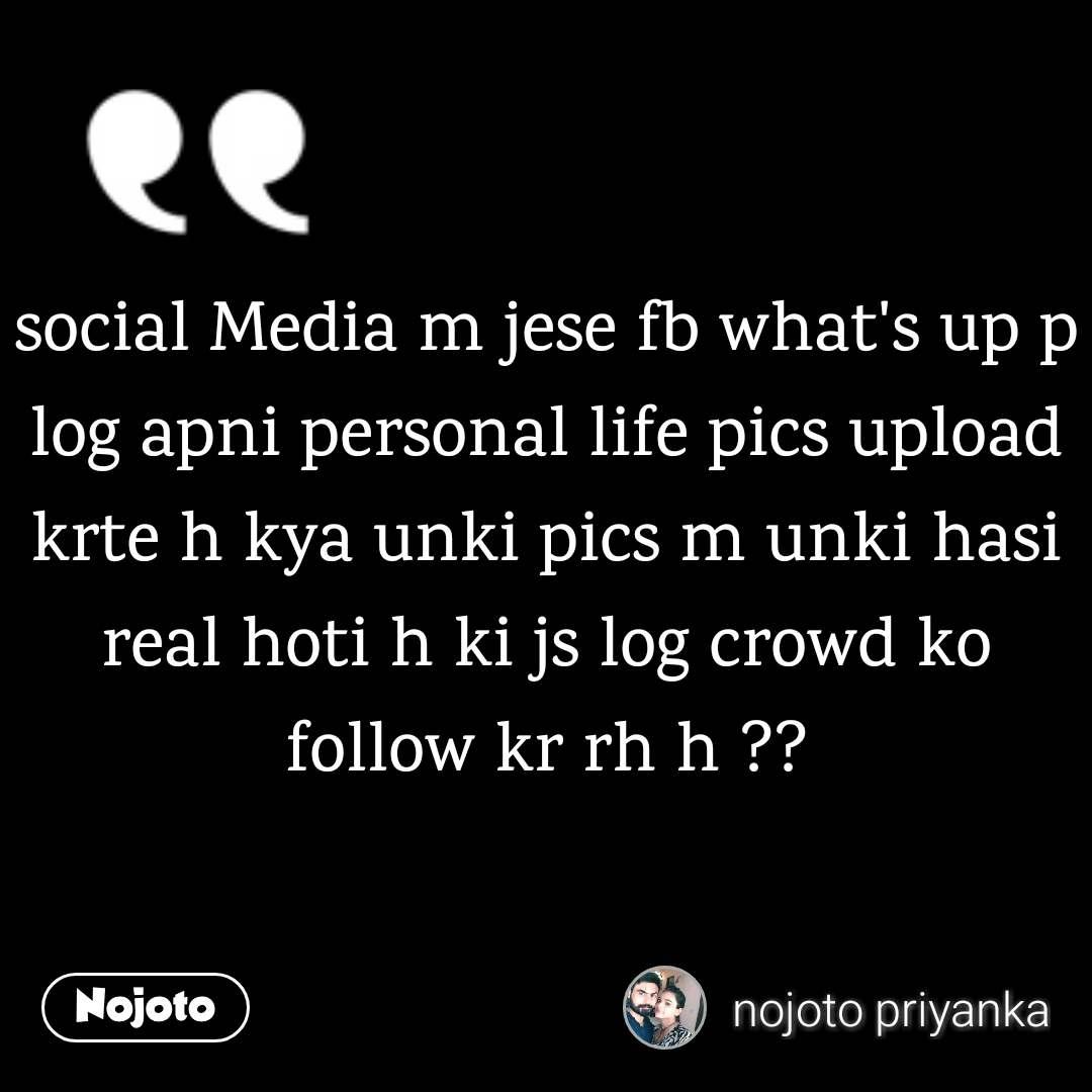 social Media m jese fb what's up p log apni personal life pics upload krte h kya unki pics m unki hasi real hoti h ki js log crowd ko follow kr rh h ??