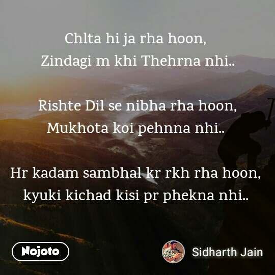 Chlta hi ja rha hoon,  Zindagi m khi Thehrna nhi..  Rishte Dil se nibha rha hoon, Mukhota koi pehnna nhi..   Hr kadam sambhal kr rkh rha hoon,  kyuki kichad kisi pr phekna nhi..
