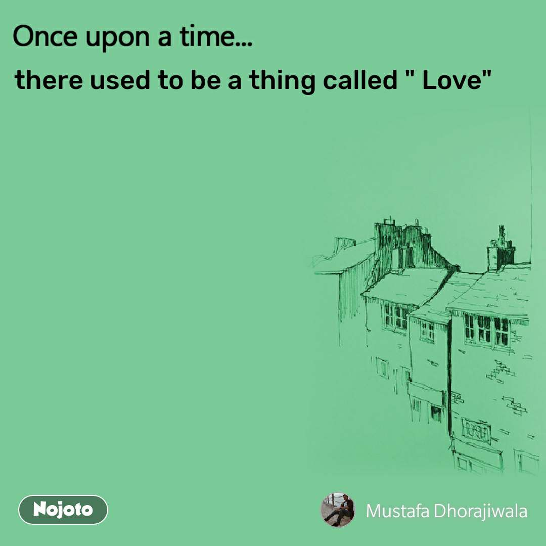 """Once upon a time there used to be a thing called """" Love"""""""