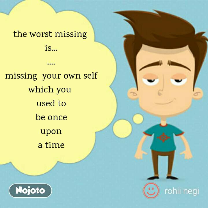the worst missing  is... .... missing  your own self which you  used to be once upon a time