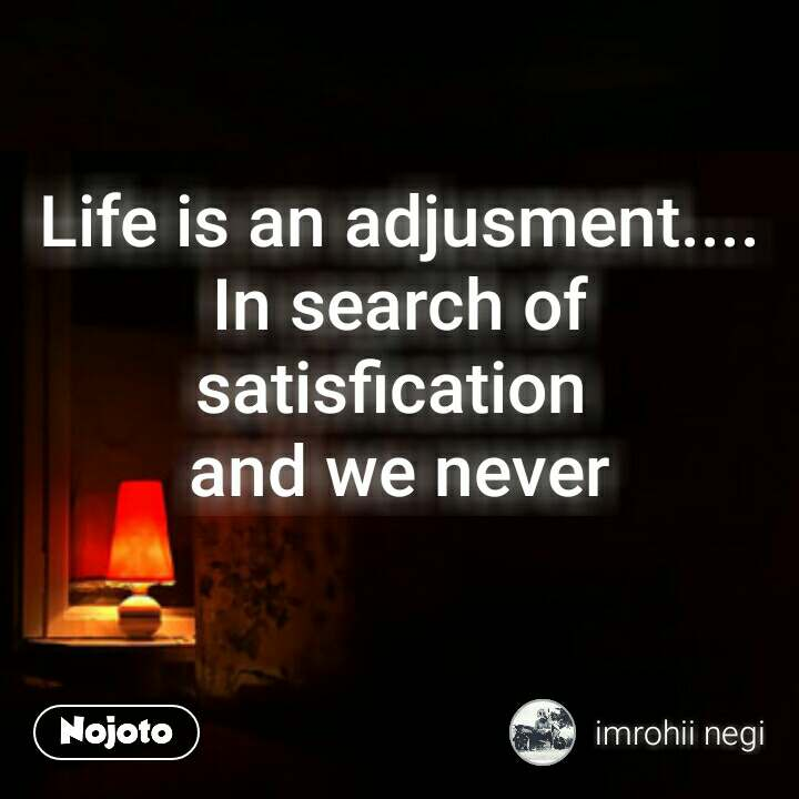 Life is an adjusment.... In search of satisfication  and we never