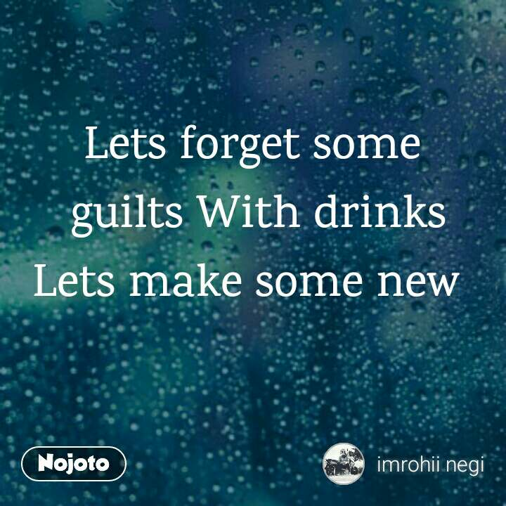 Lets forget some  guilts With drinks Lets make some new