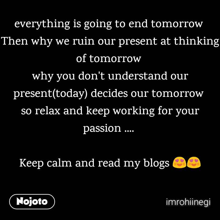 everything is going to end tomorrow  Then why we ruin our present at thinking of tomorrow  why you don't understand our present(today) decides our tomorrow  so relax and keep working for your passion ....   Keep calm and read my blogs 😍😍