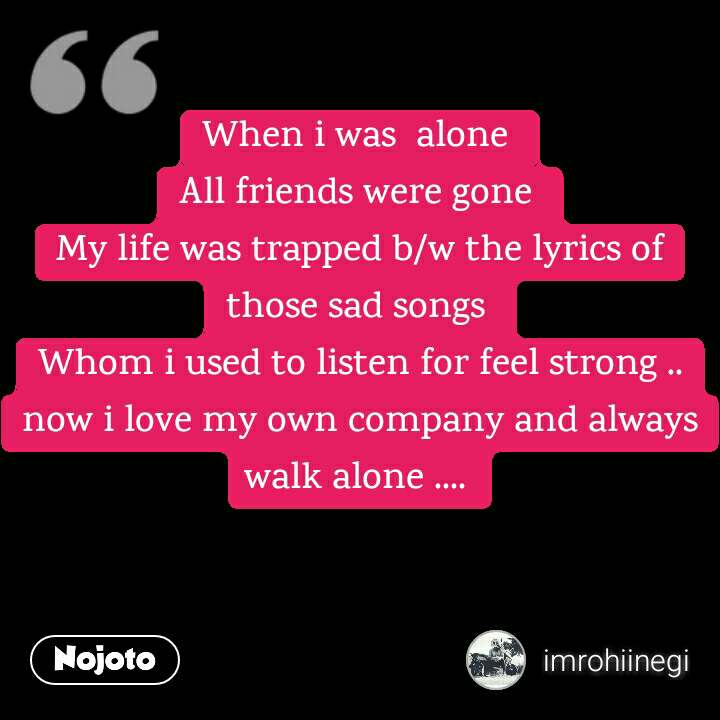 When I Was Alone All Friends Were Gone My Life Was Trapped Bw The