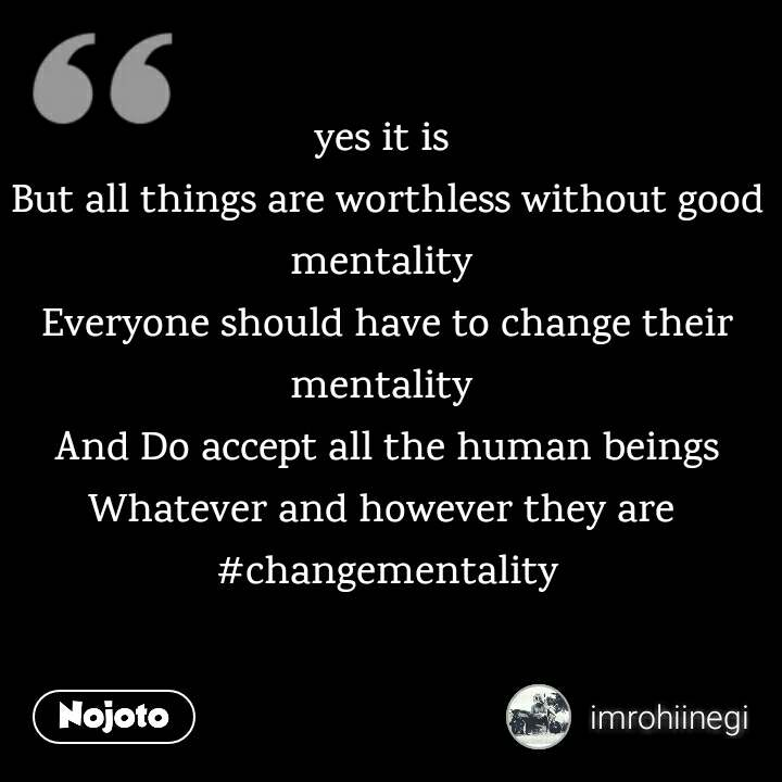 yes it is  But all things are worthless without good mentality  Everyone should have to change their mentality  And Do accept all the human beings Whatever and however they are  #changementality