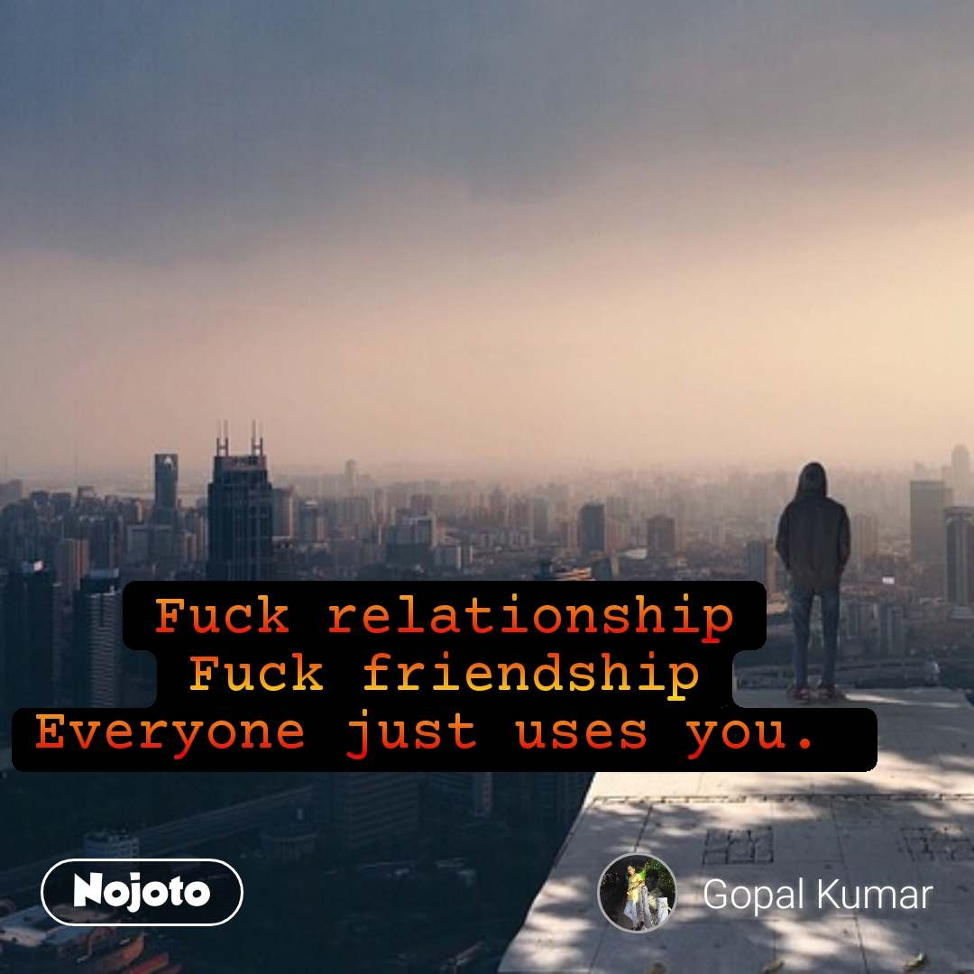 Fuck relationship Fuck friendship Everyone just uses you.