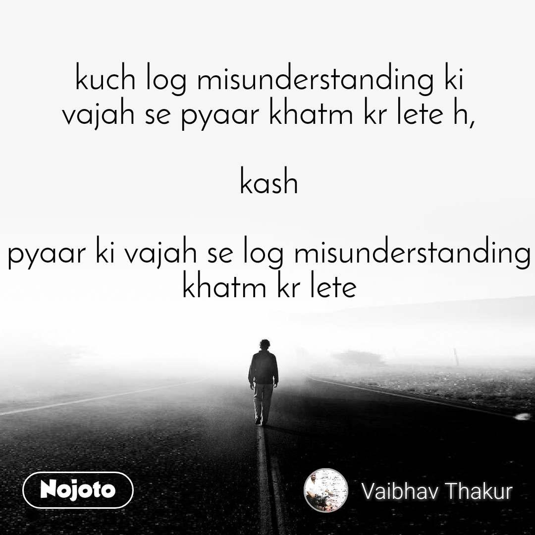 kuch log misunderstanding ki vajah se pyaar khatm kr lete h,  kash  pyaar ki vajah se log misunderstanding khatm kr lete