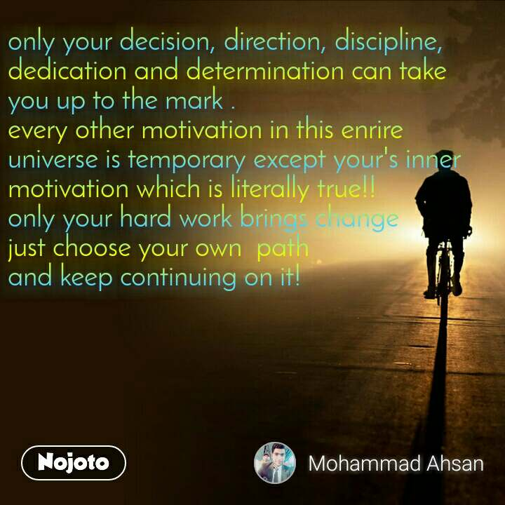 only your decision, direction, discipline, dedication and determination can take you up to the mark . every other motivation in this enrire universe is temporary except your's inner motivation which is literally true!! only your hard work brings change just choose your own  path  and keep continuing on it!