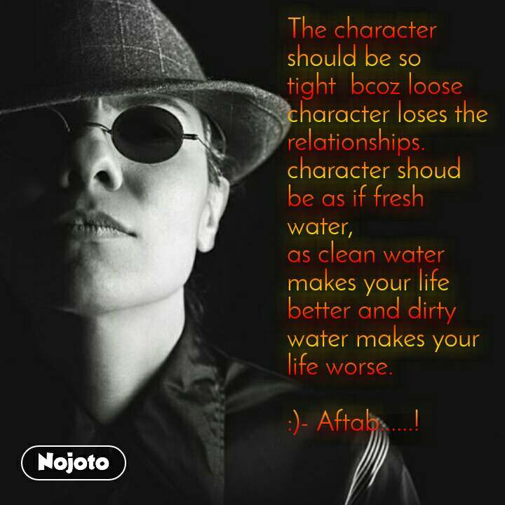 The character should be so tight  bcoz loose character loses the relationships. character shoud be as if fresh water,  as clean water makes your life better and dirty water makes your life worse.  :)- Aftab......!