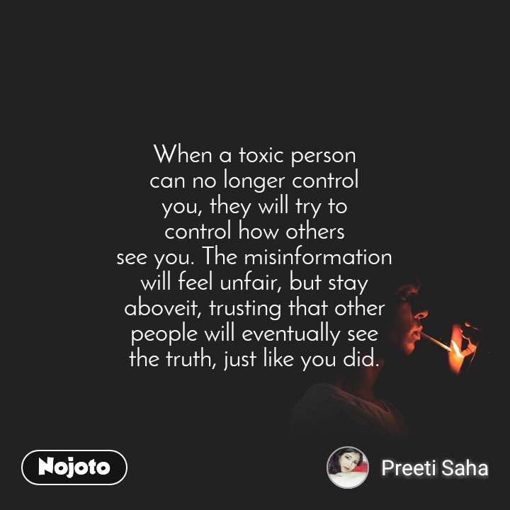 When a toxic person can no longer control you, they will try to control how others see you. The misinformation will feel unfair, but stay aboveit, trusting that other people will eventually see the truth, just like you did.