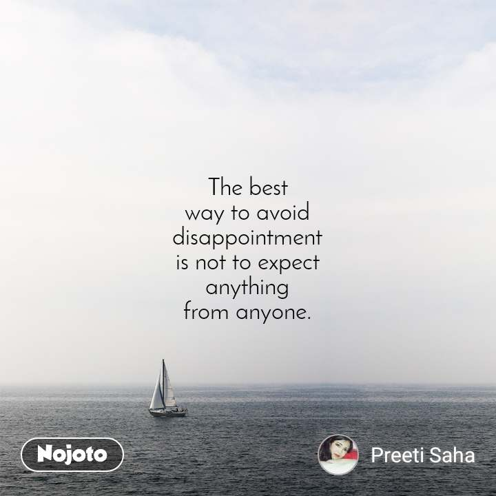 The best way to avoid disappointment is not to expect anything from anyone.