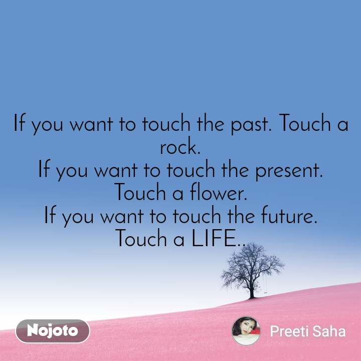 If you want to touch the past. Touch a rock. If you want to touch the present. Touch a flower. If you want to touch the future. Touch a LIFE..