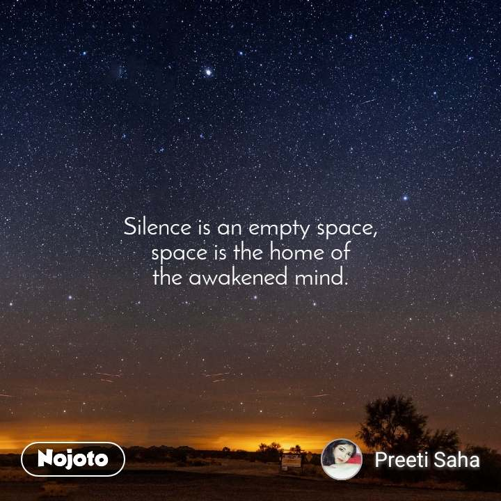 Silence is an empty space, space is the home of the awakened mind.