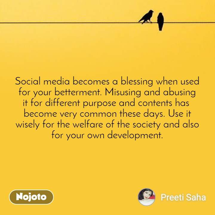 Social media becomes a blessing when used for your betterment. Misusing and abusing it for different purpose and contents has  become very common these days. Use it wisely for the welfare of the society and also for your own development.