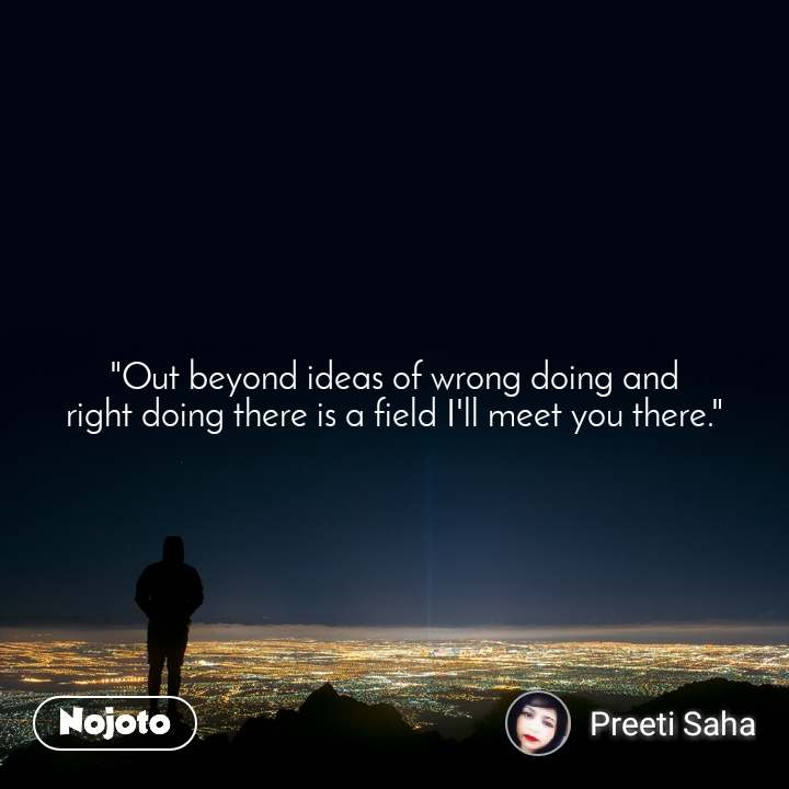 """""""Out beyond ideas of wrong doing and right doing there is a field I'll meet you there."""""""