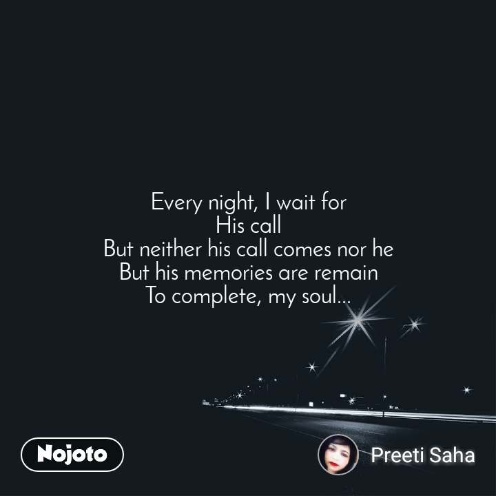 Every night, I wait for His call But neither his call comes nor he But his memories are remain To complete, my soul...