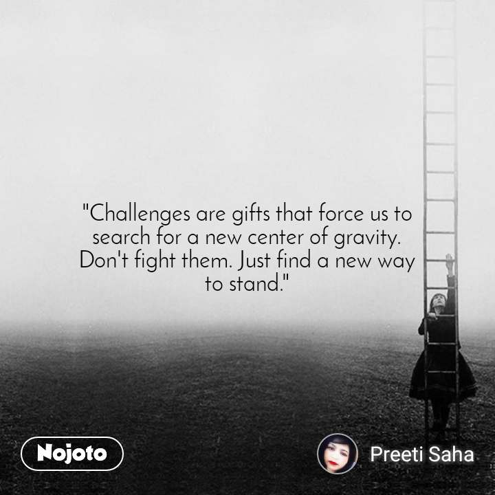 """""""Challenges are gifts that force us to search for a new center of gravity. Don't fight them. Just find a new way to stand."""""""