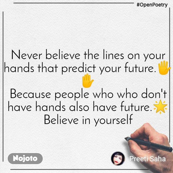 #OpenPoetry Never believe the lines on your hands that predict your future.🖐️✋ Because people who who don't have hands also have future.🌟 Believe in yourself