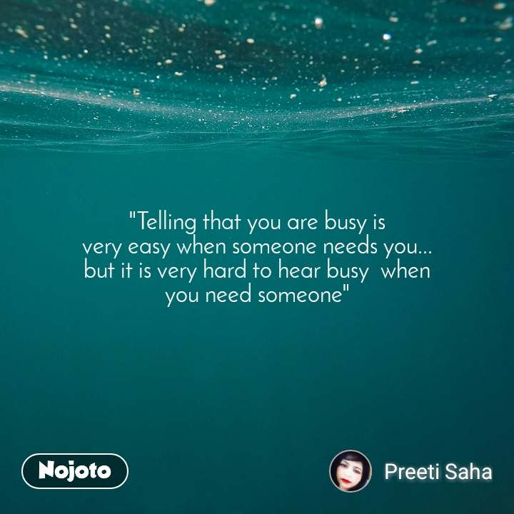 """""""Telling that you are busy is very easy when someone needs you... but it is very hard to hear busy  when you need someone"""""""