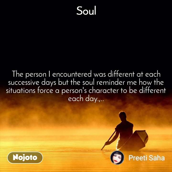 Soul The person I encountered was different at each successive days but the soul reminder me how the situations force a person's character to be different each day.,..