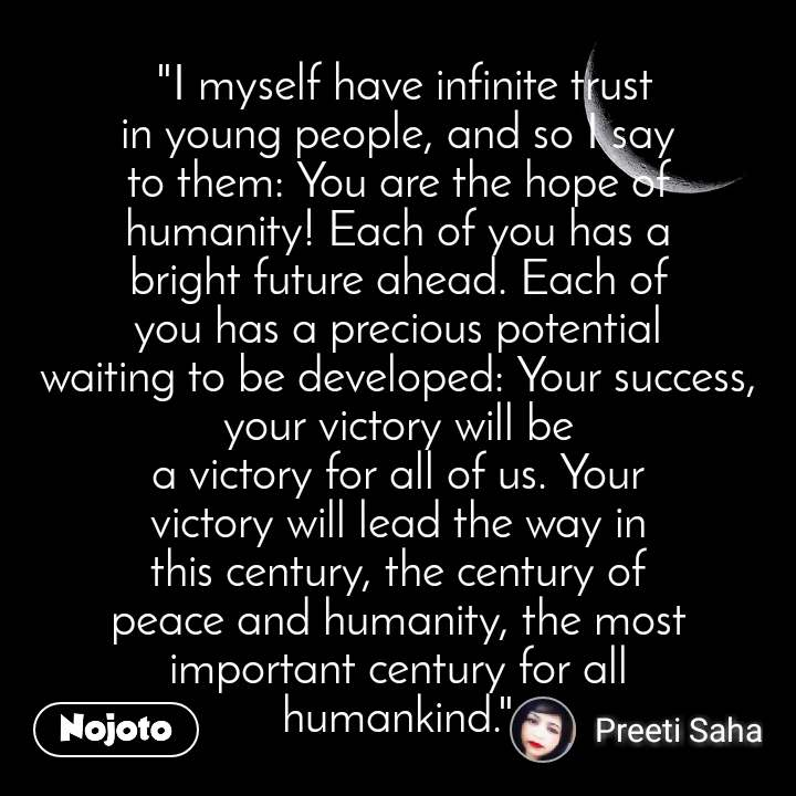 """I myself have infinite trust in young people, and so I say to them: You are the hope of humanity! Each of you has a bright future ahead. Each of you has a precious potential waiting to be developed: Your success, your victory will be a victory for all of us. Your victory will lead the way in this century, the century of peace and humanity, the most important century for all humankind."""