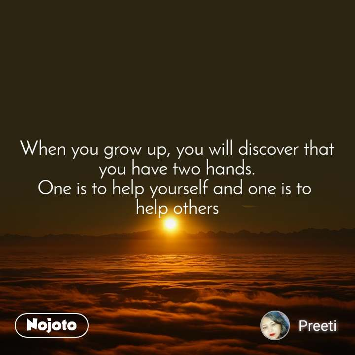 When you grow up, you will discover that you have two hands. One is to help yourself and one is to  help others
