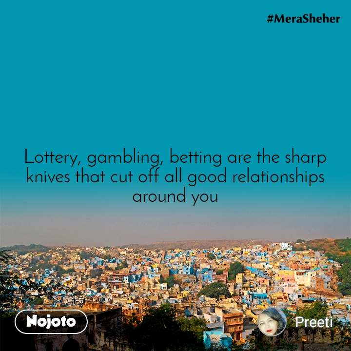 Lottery, gambling, betting are the sharp knives that cut off all good relationships around you