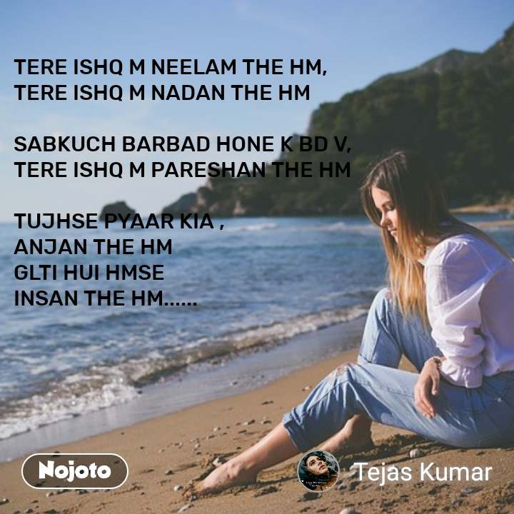 TERE ISHQ M NEELAM THE HM, TERE ISHQ M NADAN THE HM  SABKUCH BARBAD HONE K BD V, TERE ISHQ M PARESHAN THE HM  TUJHSE PYAAR KIA , ANJAN THE HM GLTI HUI HMSE INSAN THE HM......