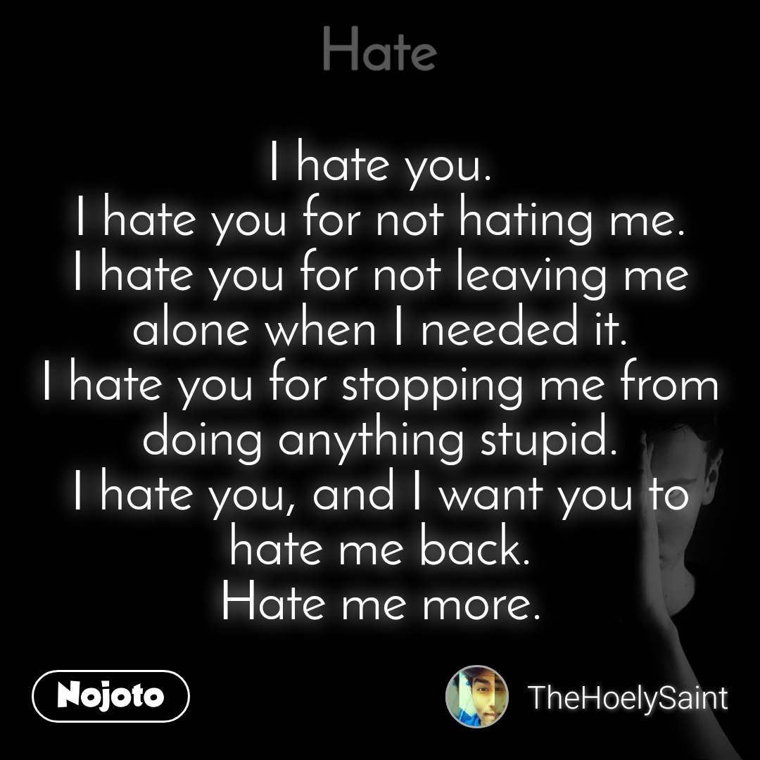 Hate I hate you. I hate you for not hating me. I hate you for not leaving me alone when I needed it. I hate you for stopping me from doing anything stupid. I hate you, and I want you to hate me back. Hate me more.