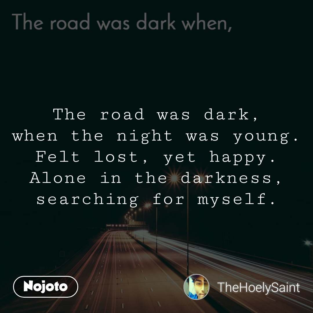 The road was dark when, The road was dark, when the night was young. Felt lost, yet happy. Alone in the darkness, searching for myself.